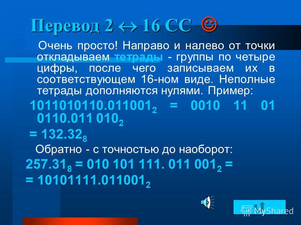 Перевод 2 16 СС Перевод 2 16 СС Очень просто! Направо и налево от точки откладываем тетрады - группы по четыре цифры, после чего записываем их в соответствующем 16-ном виде. Неполные тетрады дополняются нулями. Пример: 1011010110.011001 2 = 0010 11 0