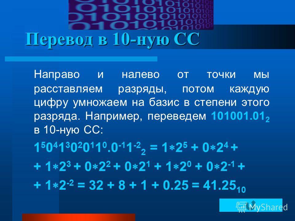 Перевод в 10-ную СС Направо и налево от точки мы расставляем разряды, потом каждую цифру умножаем на базис в степени этого разряда. Например, переведем 101001.01 2 в 10-ную СС: 1 5 0 4 1 3 0 2 0 1 1 0.0 -1 1 -2 2 = 1 2 5 + 0 2 4 + + 1 2 3 + 0 2 2 + 0