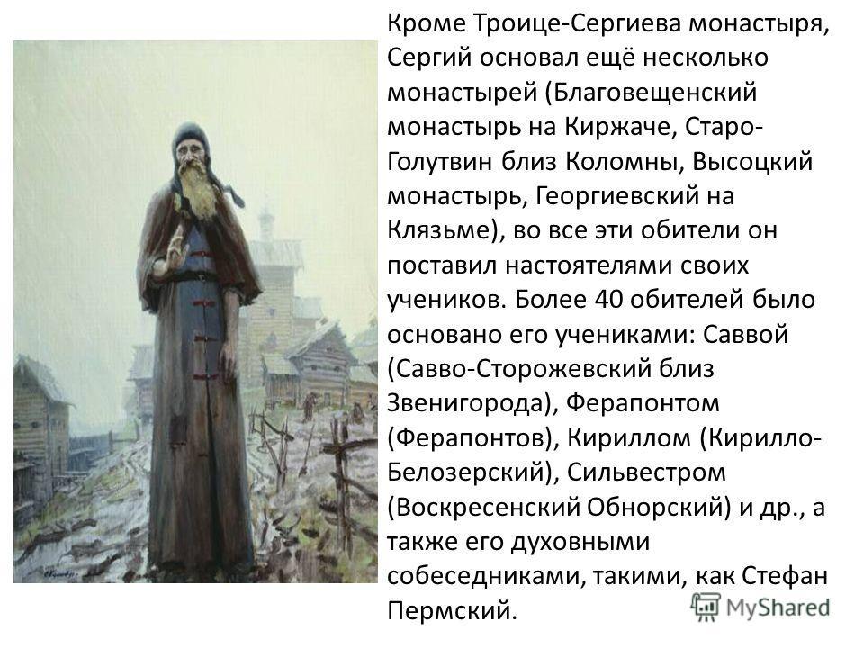Кроме Троице-Сергиева монастыря, Сергий основал ещё несколько монастырей (Благовещенский монастырь на Киржаче, Старо- Голутвин близ Коломны, Высоцкий монастырь, Георгиевский на Клязьме), во все эти обители он поставил настоятелями своих учеников. Бол