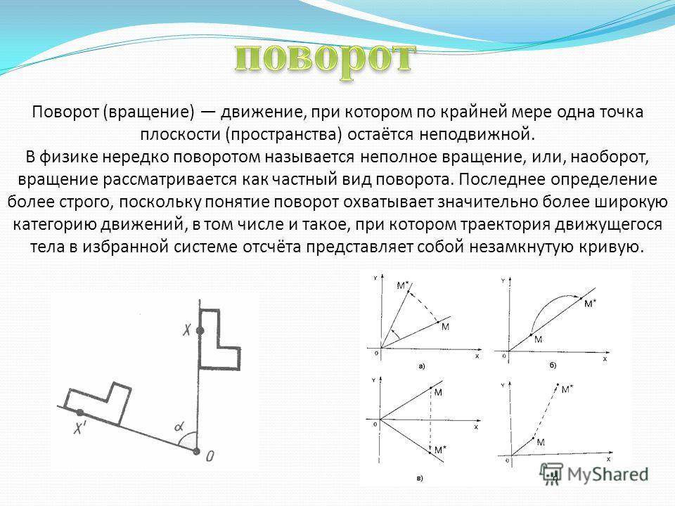 Поворот (вращение) движение, при котором по крайней мере одна точка плоскости (пространства) остаётся неподвижной. В физике нередко поворотом называется неполное вращение, или, наоборот, вращение рассматривается как частный вид поворота. Последнее оп