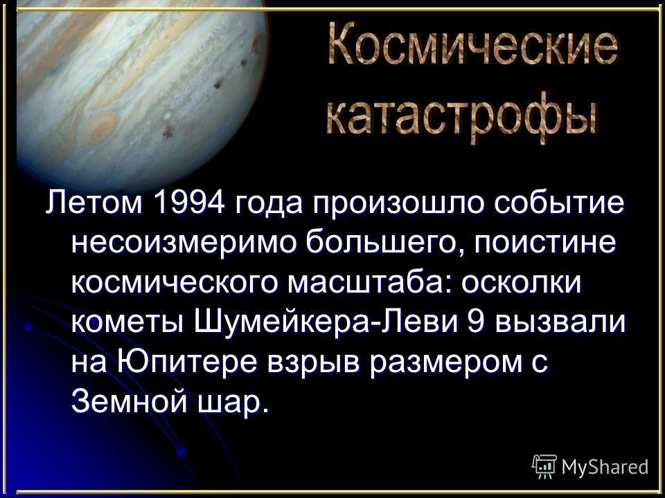 Летом 1994 года произошло событие несоизмеримо большего, поистине космического масштаба: осколки кометы Шумейкера-Леви 9 вызвали на Юпитере взрыв размером с Земной шар.