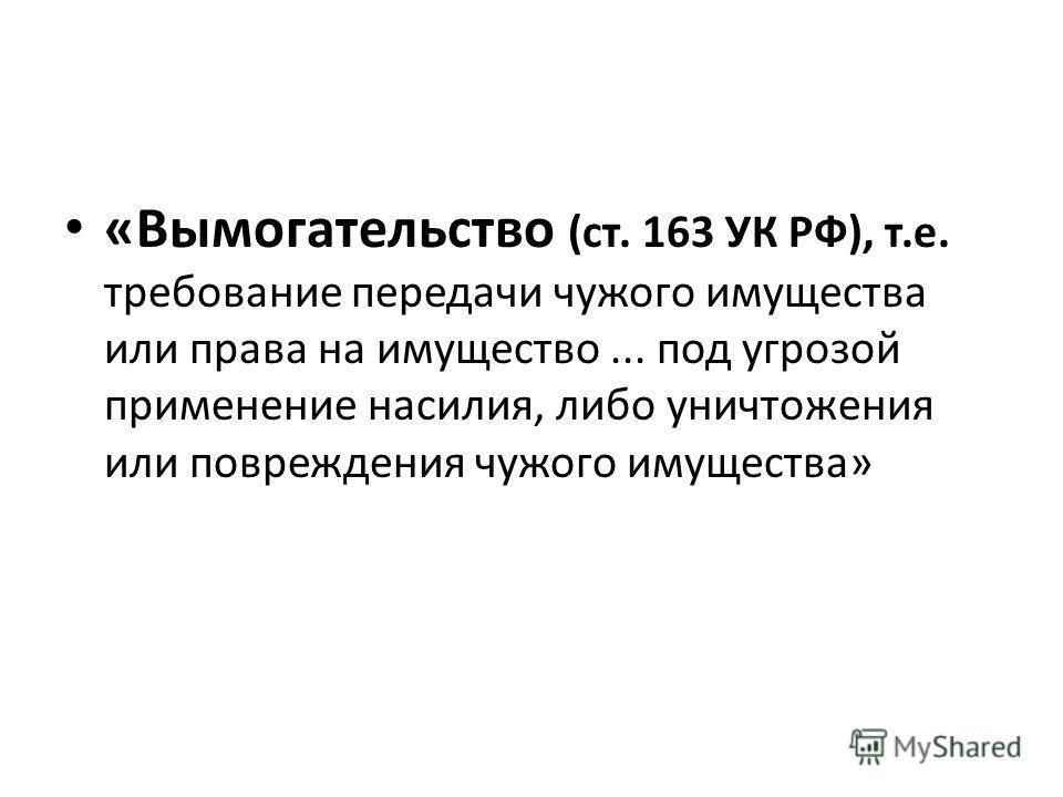 «Вымогательство (ст. 163 УК РФ), т.е. требование передачи чужого имущества или права на имущество... под угрозой применение насилия, либо уничтожения или повреждения чужого имущества»