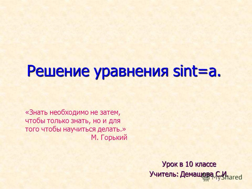 Решение уравнения sint=a. Урок в 10 классе Учитель: Демашова С.И. «Знать необходимо не затем, чтобы только знать, но и для того чтобы научиться делать.» М. Горький
