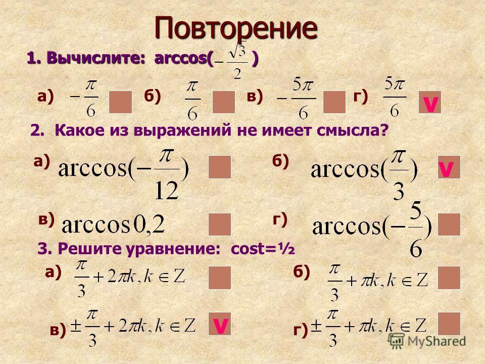Повторение 1. Вычислите: arccos( ) 2. Какое из выражений не имеет смысла? 3. Решите уравнение: cost=½ а) б) в) г) a) б) в) г) а) б) в) г) v v v