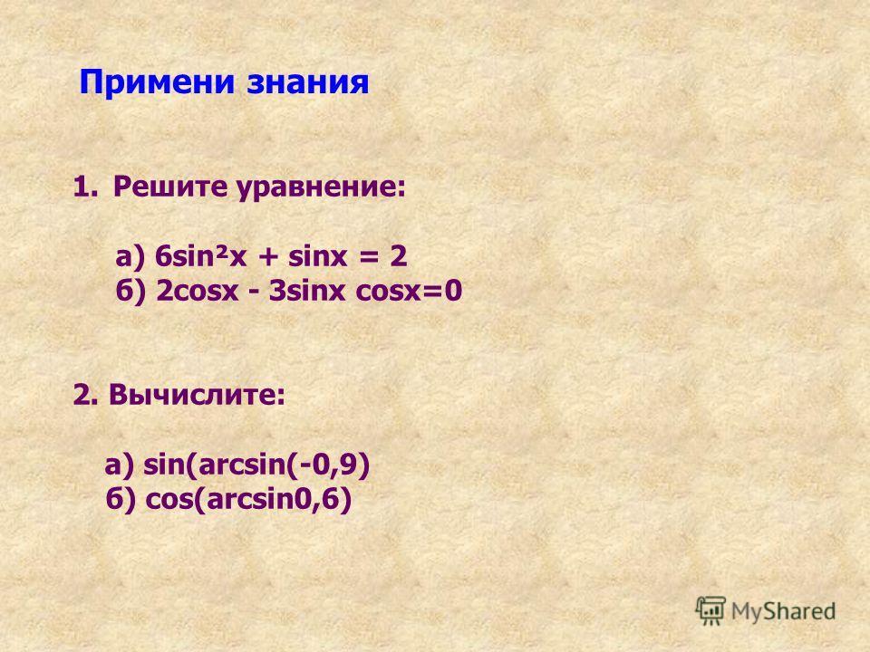 Примени знания 1. Решите уравнение: а) 6sin²x + sinx = 2 б) 2cosx - 3sinx cosx=0 2. Вычислите: а) sin(arcsin(-0,9) б) cos(arcsin0,6)