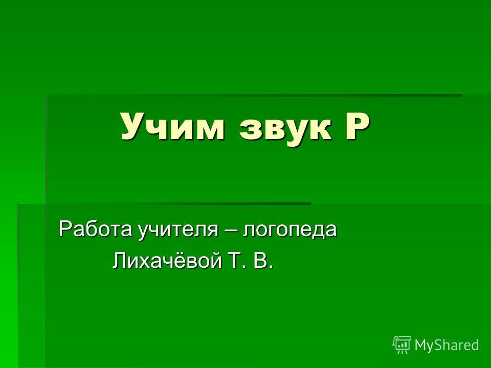 Учим звук Р Учим звук Р Работа учителя – логопеда Лихачёвой Т. В. Лихачёвой Т. В.