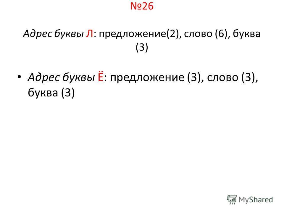 26 Адрес буквы Л: предложение(2), слово (6), буква (3) Адрес буквы Ё: предложение (3), слово (3), буква (3)