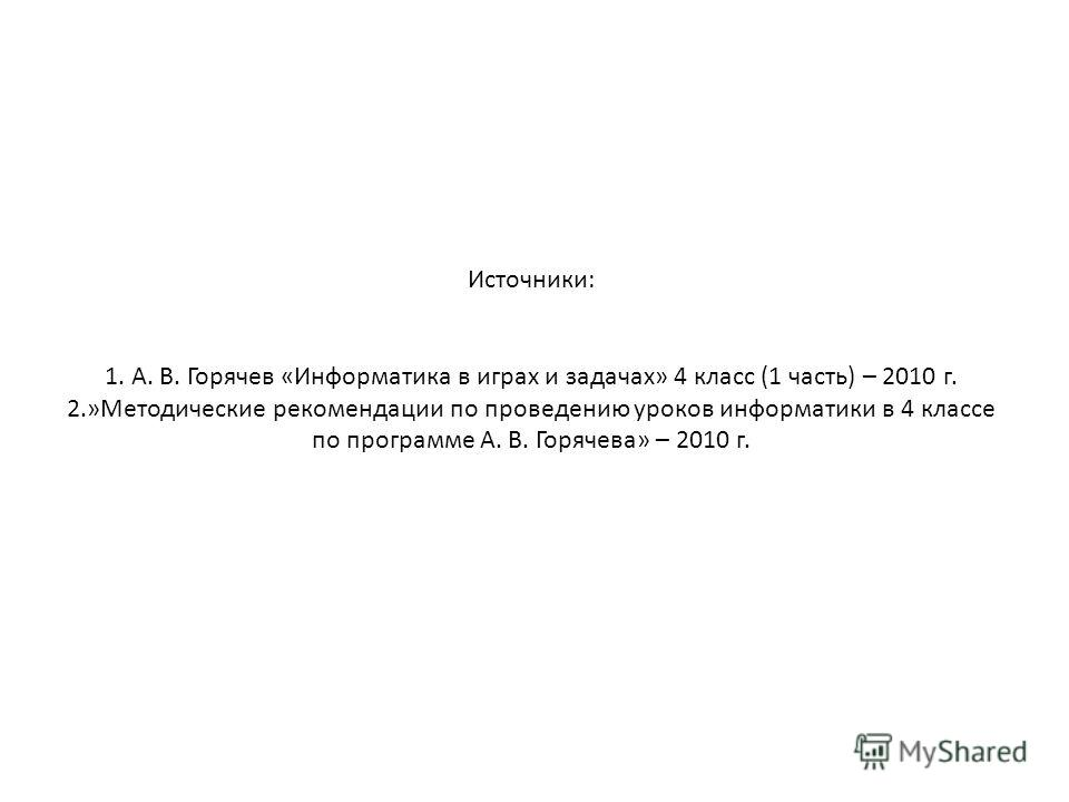 Источники: 1. А. В. Горячев «Информатика в играх и задачах» 4 класс (1 часть) – 2010 г. 2.»Методические рекомендации по проведению уроков информатики в 4 классе по программе А. В. Горячева» – 2010 г.