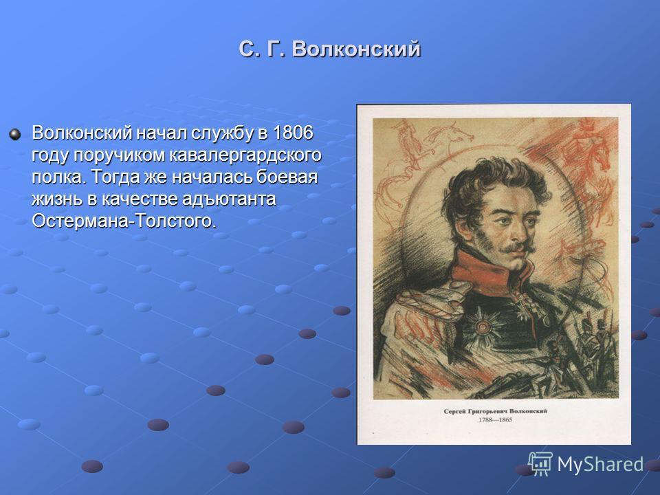 С. Г. Волконский Волконский начал службу в 1806 году поручиком кавалергардского полка. Тогда же началась боевая жизнь в качестве адъютанта Остермана-Толстого.