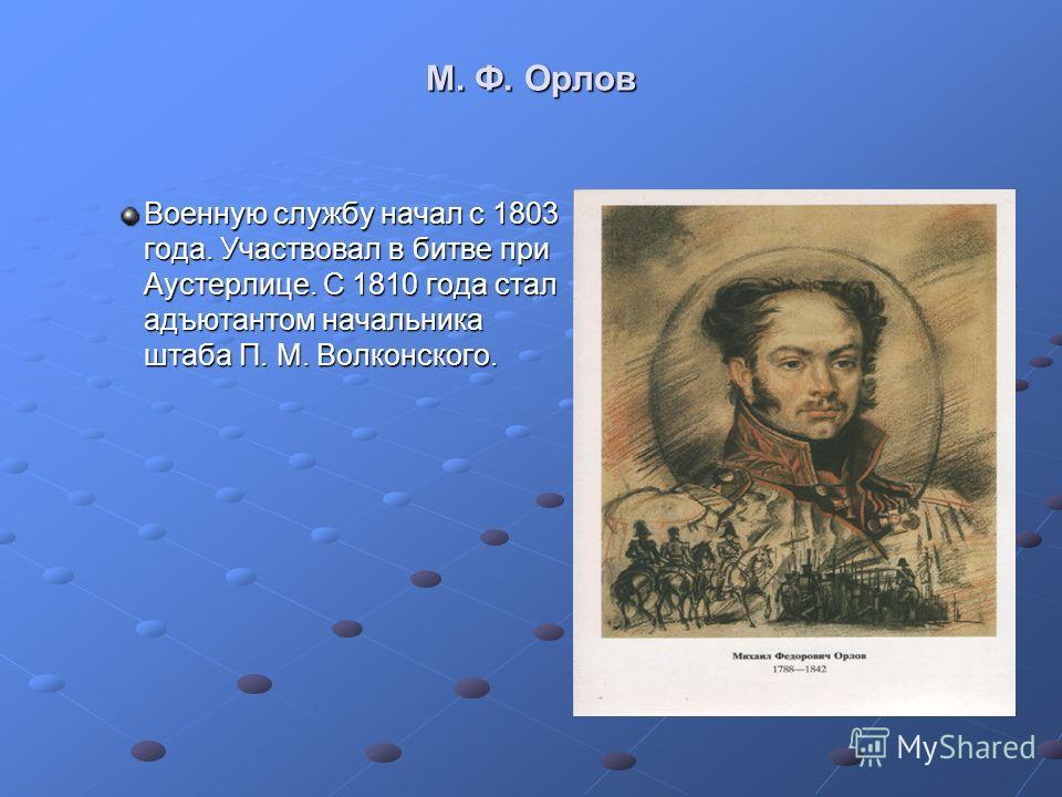 М. Ф. Орлов Военную службу начал с 1803 года. Участвовал в битве при Аустерлице. С 1810 года стал адъютантом начальника штаба П. М. Волконского.