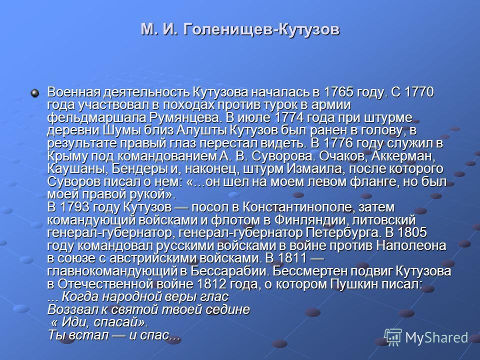 М. И. Голенищев-Кутузов Военная деятельность Кутузова началась в 1765 году. С 1770 года участвовал в походах против турок в армии фельдмаршала Румянцева. В июле 1774 года при штурме деревни Шумы близ Алушты Кутузов был ранен в голову, в результате пр