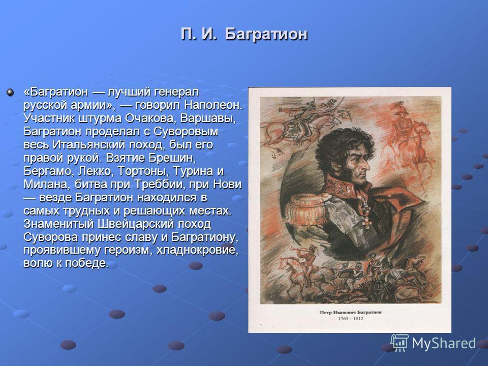 П. И. Багратион «Багратион лучший генерал русской армии», говорил Наполеон. Участник штурма Очакова, Варшавы, Багратион проделал с Суворовым весь Итальянский поход, был его правой рукой. Взятие Брешин, Бергамо, Лекко, Тортоны, Турина и Милана, битва