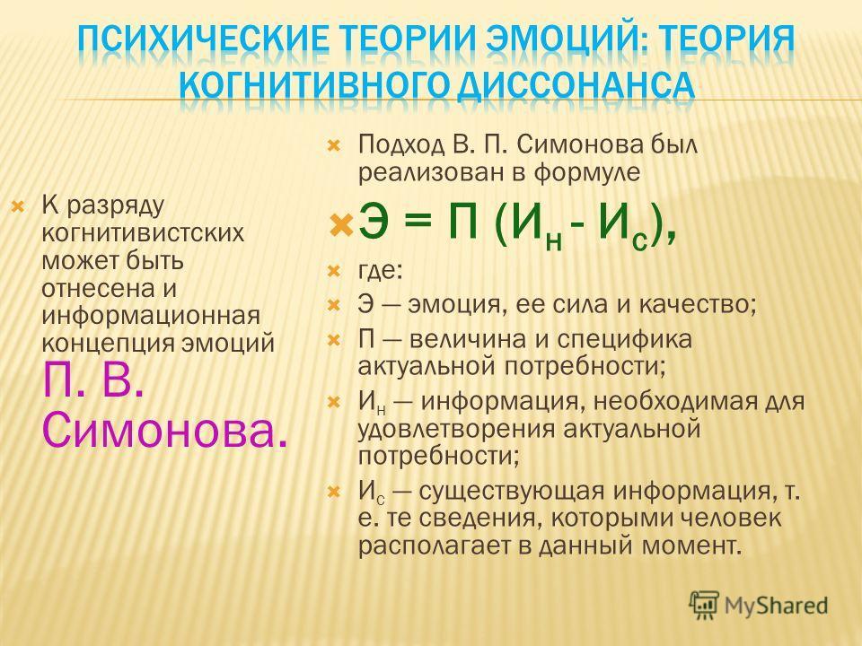 К разряду когнитивистских может быть отнесена и информационная концепция эмоций П. В. Симонова. Подход В. П. Симонова был реализован в формуле Э = П (И н - И с ), где: Э эмоция, ее сила и качество; П величина и специфика актуальной потребности; И н и