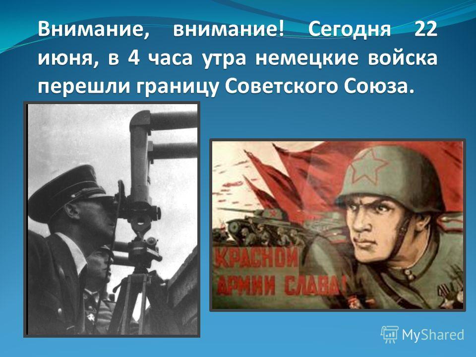 Внимание, внимание! Сегодня 22 июня, в 4 часа утра немецкие войска перешли границу Советского Союза.