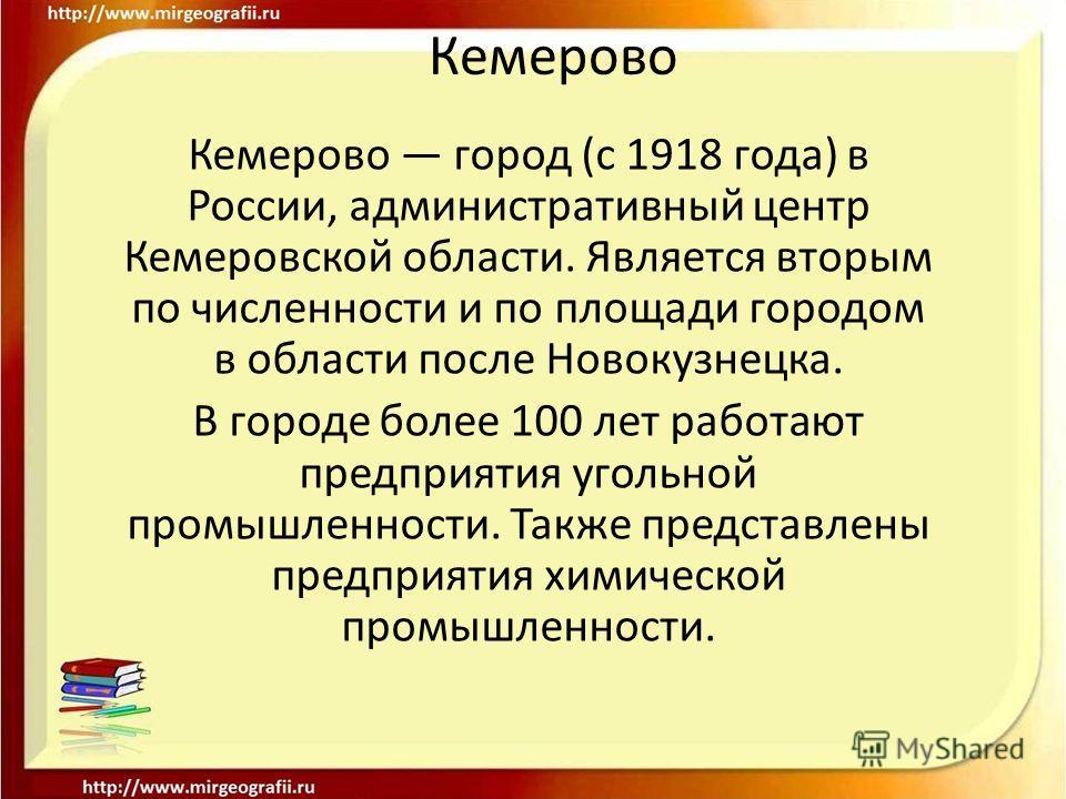Кемерово Кемерово город (с 1918 года) в России, административный центр Кемеровской области. Является вторым по численности и по площади городом в области после Новокузнецка. В городе более 100 лет работают предприятия угольной промышленности. Также п