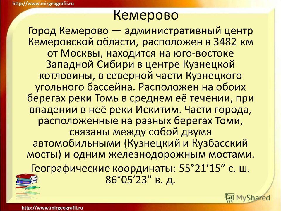 Кемерово Город Кемерово административный центр Кемеровской области, расположен в 3482 км от Москвы, находится на юго-востоке Западной Сибири в центре Кузнецкой котловины, в северной части Кузнецкого угольного бассейна. Расположен на обоих берегах рек