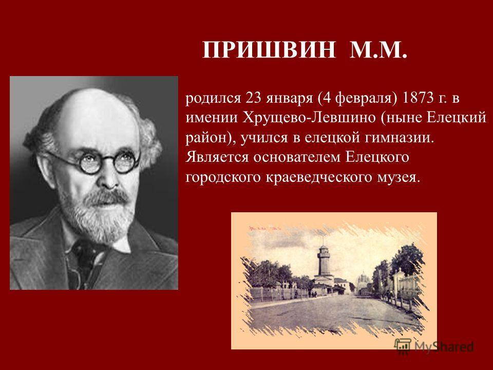ПРИШВИН М.М. родился 23 января (4 февраля) 1873 г. в имении Хрущево-Левшино (ныне Елецкий район), учился в елецкой гимназии. Является основателем Елецкого городского краеведческого музея.