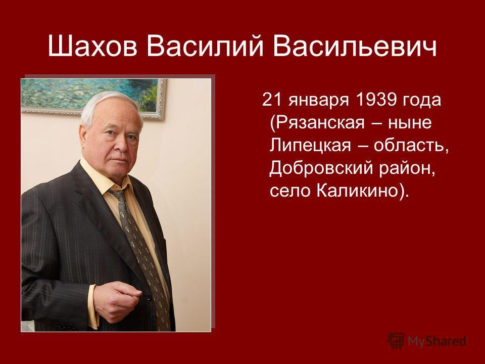 Шахов Василий Васильевич 21 января 1939 года (Рязанская – ныне Липецкая – область, Добровский район, село Каликино).