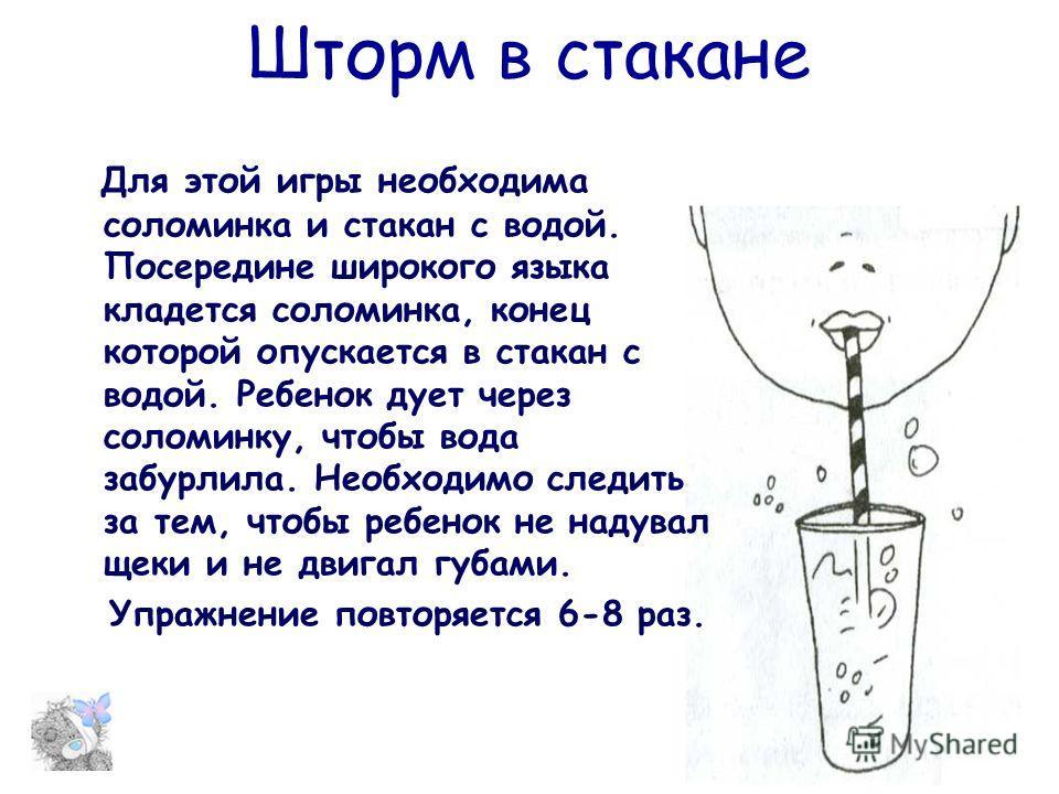 Шторм в стакане Для этой игры необходима соломинка и стакан с водой. Посередине широкого языка кладется соломинка, конец которой опускается в стакан с водой. Ребенок дует через соломинку, чтобы вода забурлила. Необходимо следить за тем, чтобы ребенок