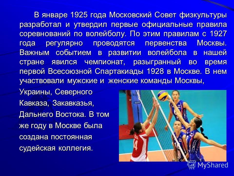В январе 1925 года Московский Совет физкультуры разработал и утвердил первые официальные правила соревнований по волейболу. По этим правилам с 1927 года регулярно проводятся первенства Москвы. Важным событием в развитии волейбола в нашей стране явилс