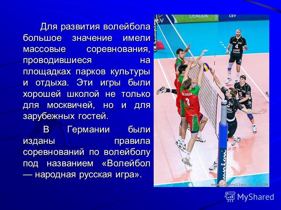 Для развития волейбола большое значение имели массовые соревнования, проводившиеся на площадках парков культуры и отдыха. Эти игры были хорошей школой не только для москвичей, но и для зарубежных гостей. Для развития волейбола большое значение имели