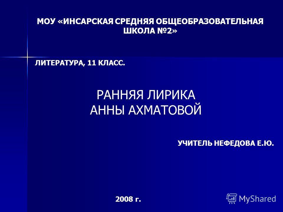 МОУ «ИНСАРСКАЯ СРЕДНЯЯ ОБЩЕОБРАЗОВАТЕЛЬНАЯ ШКОЛА 2» ЛИТЕРАТУРА, 11 КЛАСС. РАННЯЯ ЛИРИКА АННЫ АХМАТОВОЙ УЧИТЕЛЬ НЕФЕДОВА Е.Ю. 2008 г.