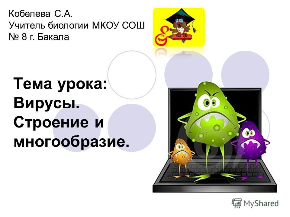 Тема урока: Вирусы. Строение и многообразие. Кобелева С.А. Учитель биологии МКОУ СОШ 8 г. Бакала