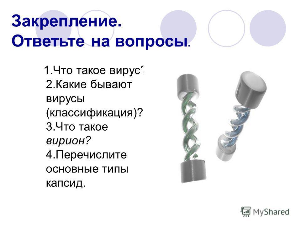 1.Что такое вирус? 2.Какие бывают вирусы (классификация)? 3.Что такое вирион? 4.Перечислите основные типы капсид. Закрепление. Ответьте на вопросы.