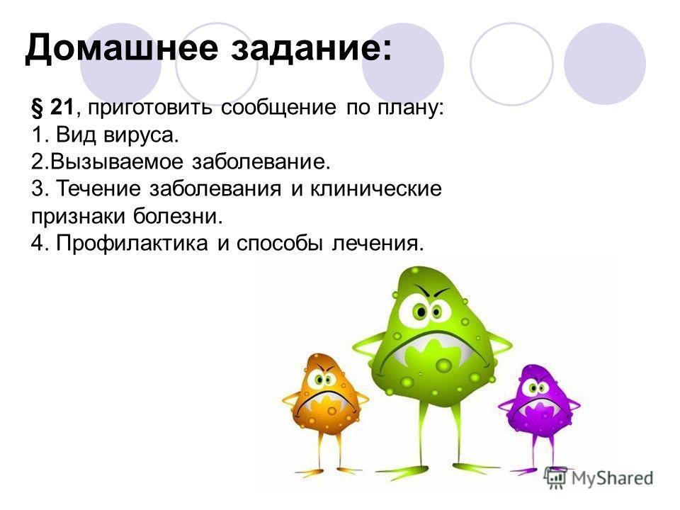 Домашнее задание: § 21, приготовить сообщение по плану: 1. Вид вируса. 2.Вызываемое заболевание. 3. Течение заболевания и клинические признаки болезни. 4. Профилактика и способы лечения.