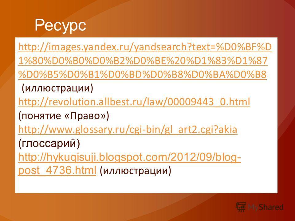 Ресурс http://images.yandex.ru/yandsearch?text=%D0%BF%D 1%80%D0%B0%D0%B2%D0%BE%20%D1%83%D1%87 %D0%B5%D0%B1%D0%BD%D0%B8%D0%BA%D0%B8 ((иллюстрации) http://revolution.allbest.ru/law/00009443_0.html (понятие «Право») http://www.glossary.ru/cgi-bin/gl_art