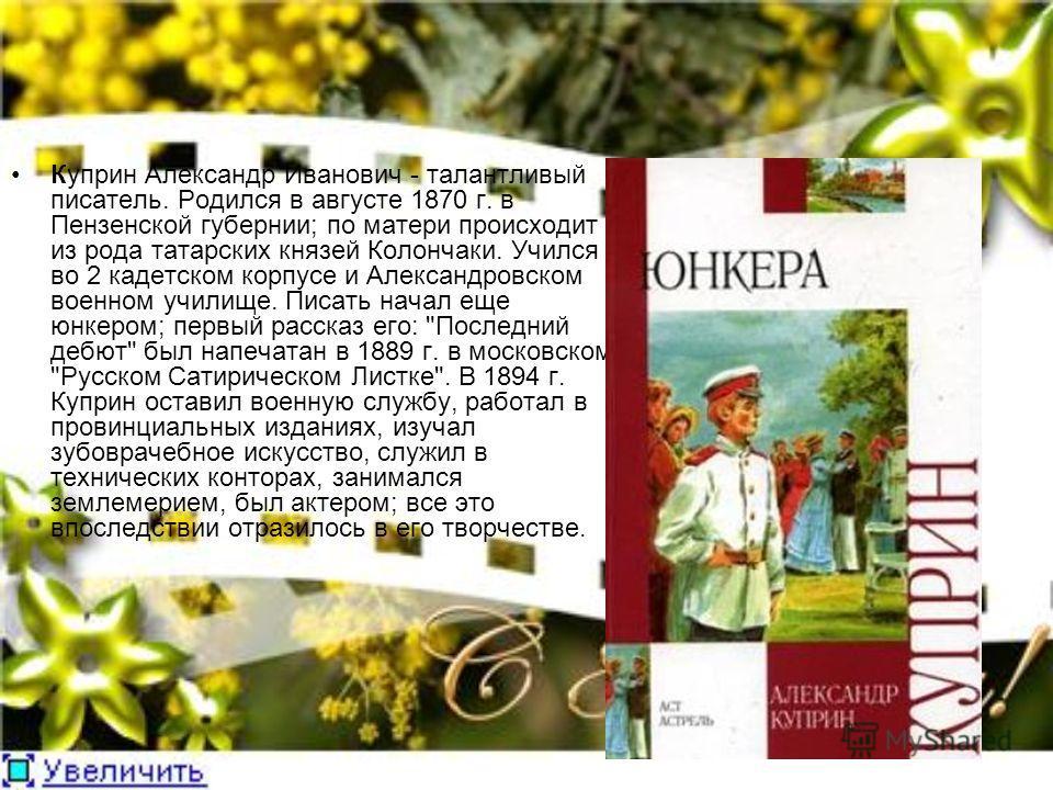 Куприн Александр Иванович - талантливый писатель. Родился в августе 1870 г. в Пензенской губернии; по матери происходит из рода татарских князей Колончаки. Учился во 2 кадетском корпусе и Александровском военном училище. Писать начал еще юнкером; пер