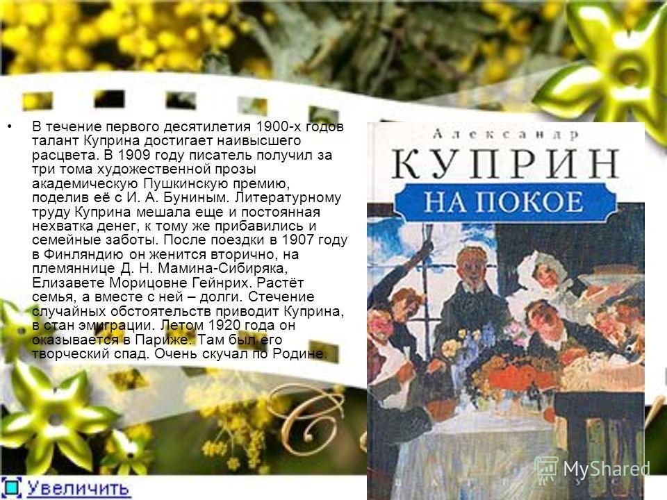 В течение первого десятилетия 1900-х годов талант Куприна достигает наивысшего расцвета. В 1909 году писатель получил за три тома художественной прозы академическую Пушкинскую премию, поделив её с И. А. Буниным. Литературному труду Куприна мешала еще