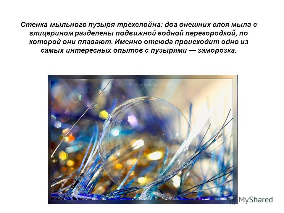 Стенка мыльного пузыря трехслойна: два внешних слоя мыла с глицерином разделены подвижной водной перегородкой, по которой они плавают. Именно отсюда происходит одно из самых интересных опытов с пузырями заморозка.