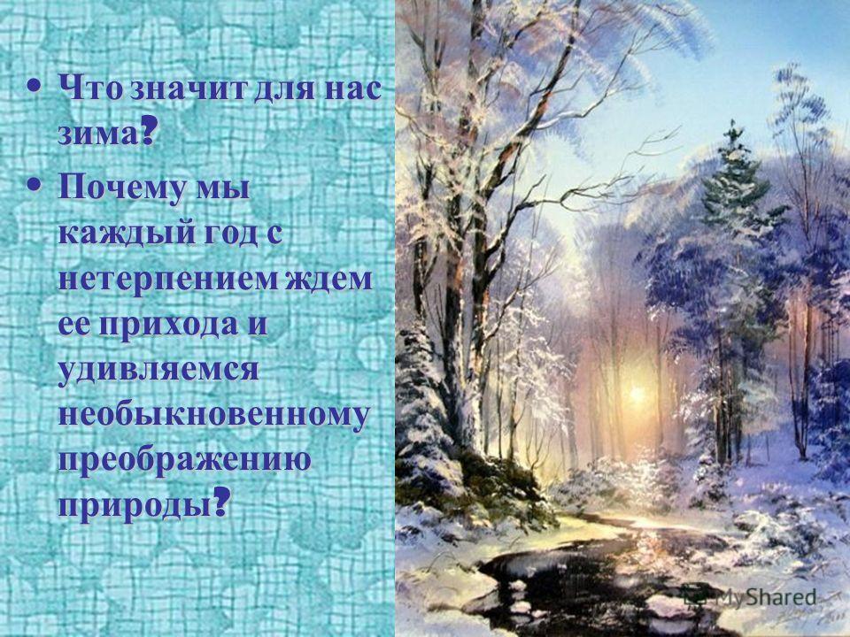 Что значит для нас зима ? Что значит для нас зима ? Почему мы каждый год с нетерпением ждем ее прихода и удивляемся необыкновенному преображению природы ? Почему мы каждый год с нетерпением ждем ее прихода и удивляемся необыкновенному преображению пр