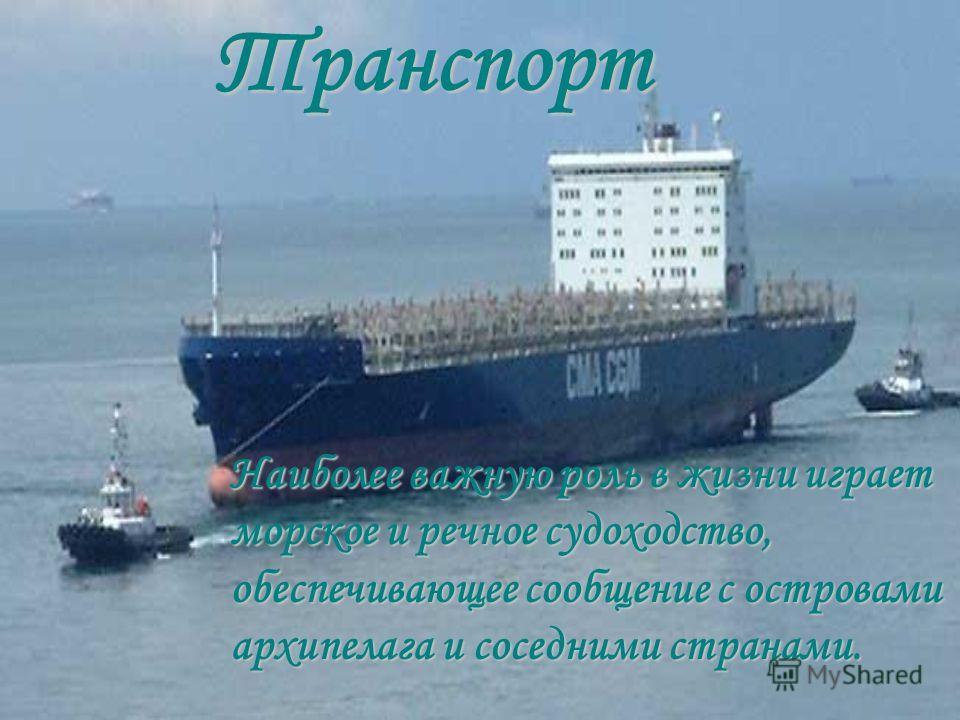 Транспорт Н аиболее важную роль в жизни играет морское и речное судоходство, обеспечивающее сообщение с островами архипелага и соседними странами.