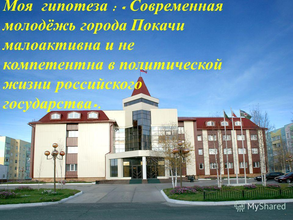 Моя гипотеза : « Современная молодёжь города Покачи малоактивна и не компетентна в политической жизни российского государства ».
