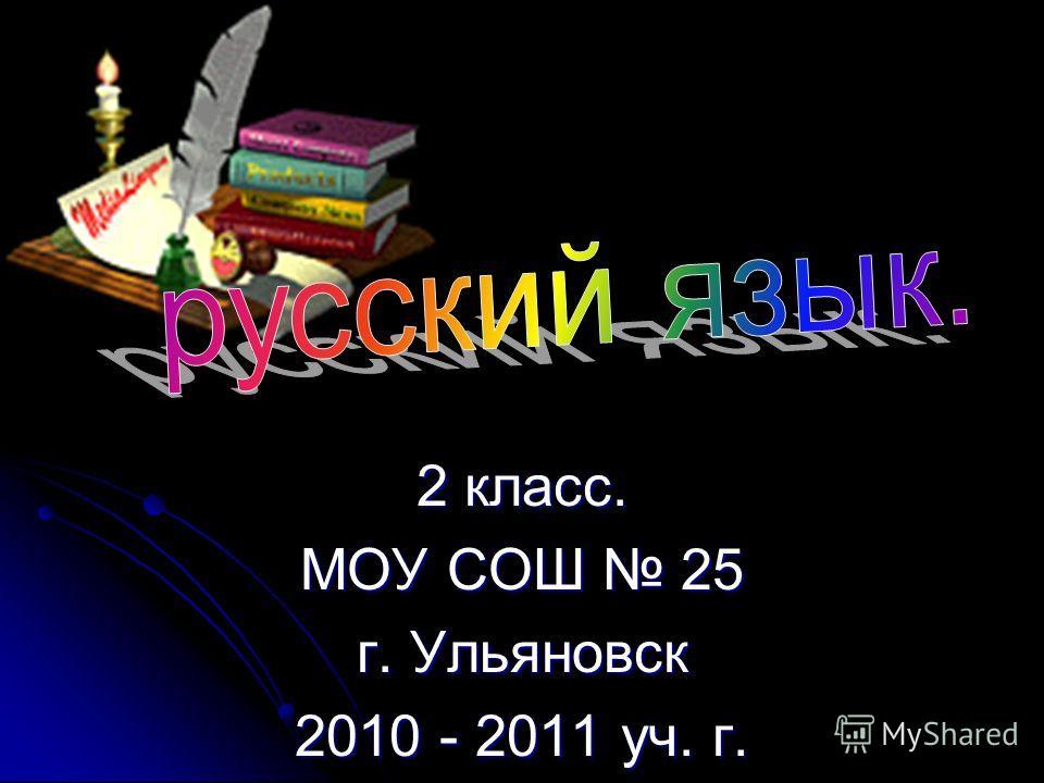 2 класс. МОУ СОШ 25 г. Ульяновск 2010 - 2011 уч. г.