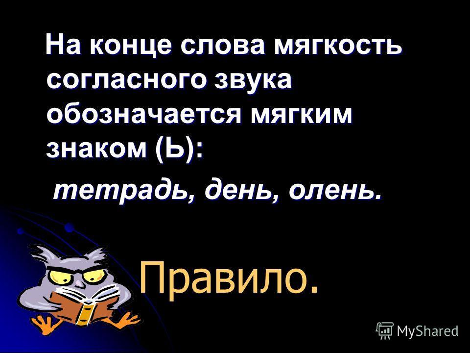 На конце слова мягкость согласного звука обозначается мягким знаком (Ь): На конце слова мягкость согласного звука обозначается мягким знаком (Ь): тетрадь, день, олень. тетрадь, день, олень. Правило.