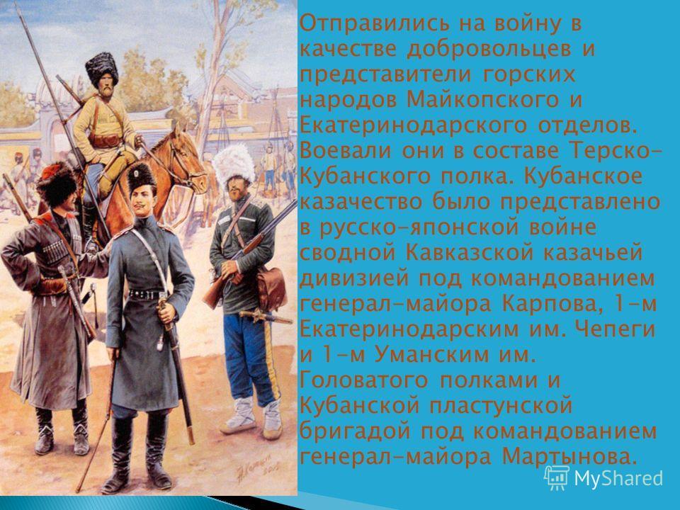 Отправились на войну в качестве добровольцев и представители горских народов Майкопского и Екатеринодарского отделов. Воевали они в составе Терско- Кубанского полка. Кубанское казачество было представлено в русско-японской войне сводной Кавказской ка