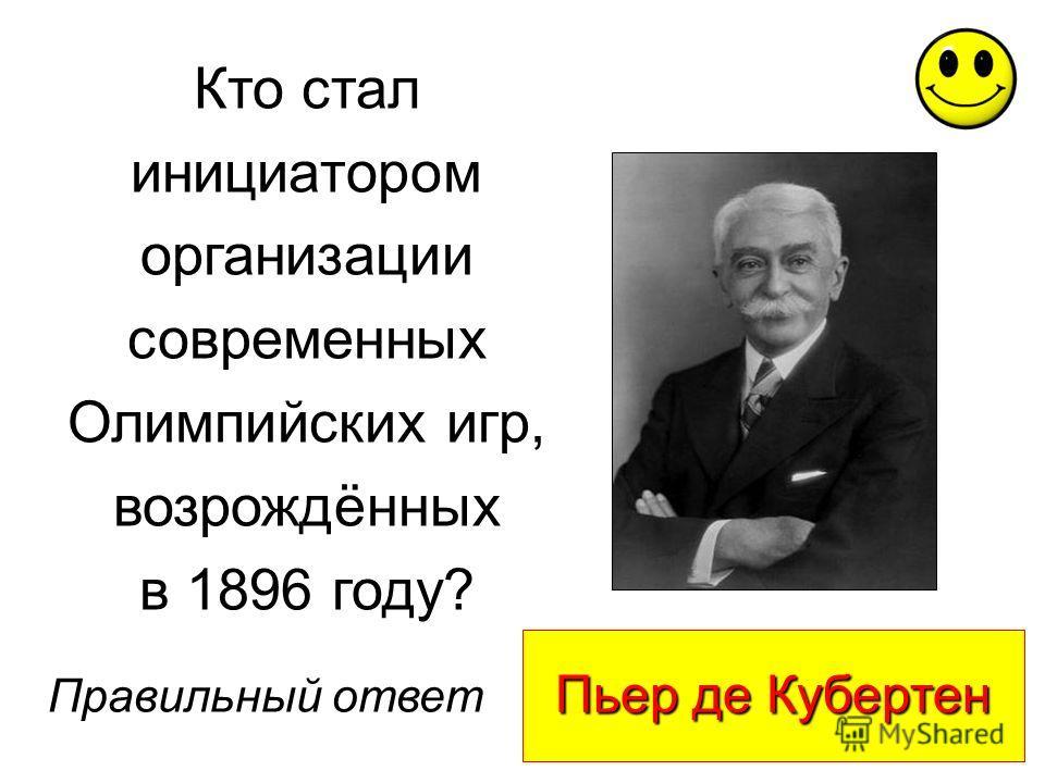 Пьер де Кубертен Правильный ответ Кто стал инициатором организации современных Олимпийских игр, возрождённых в 1896 году?