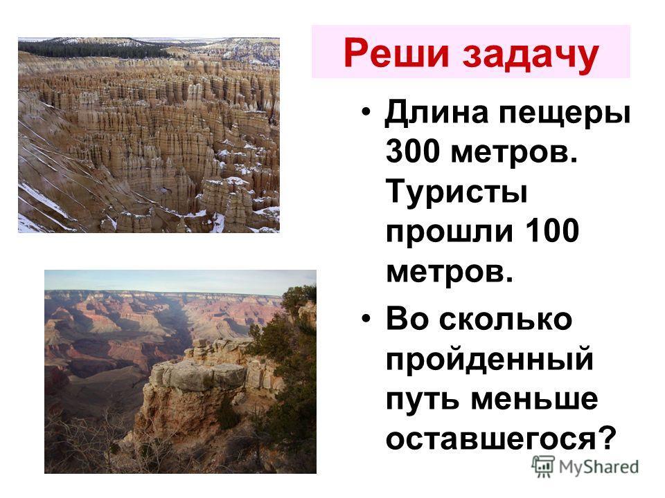 Реши задачу Длина пещеры 300 метров. Туристы прошли 100 метров. Во сколько пройденный путь меньше оставшегося?