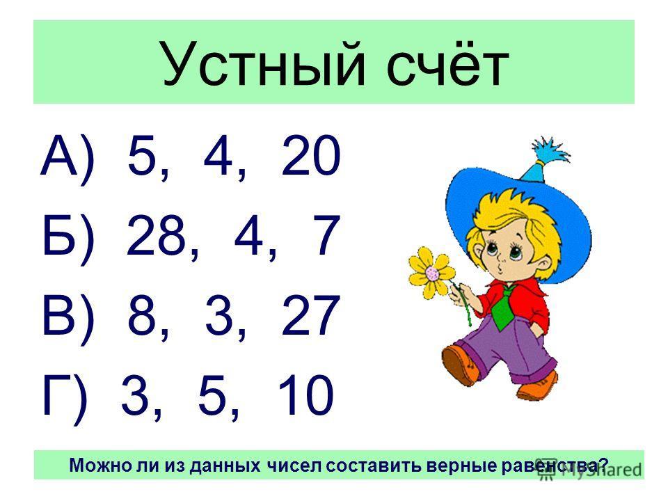 Устный счёт А) 5, 4, 20 Б) 28, 4, 7 В) 8, 3, 27 Г) 3, 5, 10 Можно ли из данных чисел составить верные равенства?