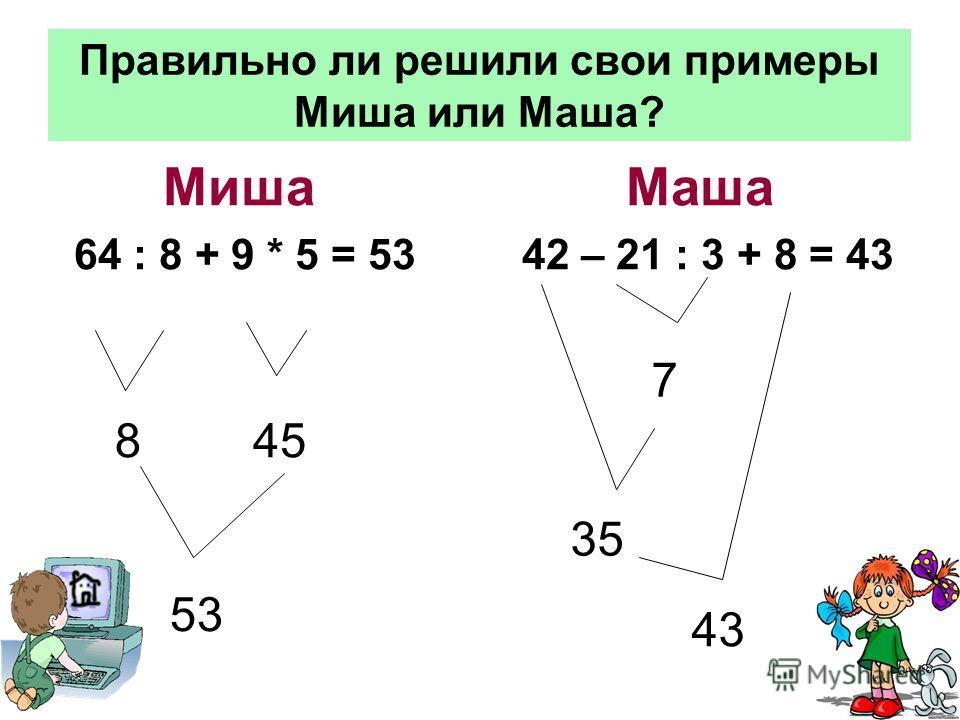 Правильно ли решили свои примеры Миша или Маша? Миша Маша 64 : 8 + 9 * 5 = 53 42 – 21 : 3 + 8 = 43 845 53 7 35 43