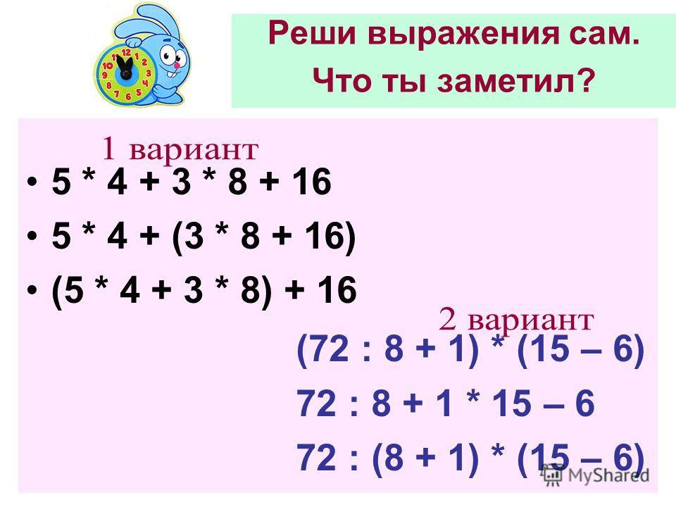 Реши выражения сам. Что ты заметил? 5 * 4 + 3 * 8 + 16 5 * 4 + (3 * 8 + 16) (5 * 4 + 3 * 8) + 16 (72 : 8 + 1) * (15 – 6) 72 : 8 + 1 * 15 – 6 72 : (8 + 1) * (15 – 6)
