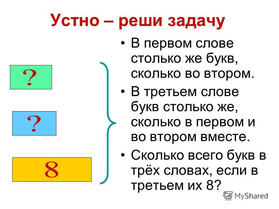 Устно – реши задачу В первом слове столько же букв, сколько во втором. В третьем слове букв столько же, сколько в первом и во втором вместе. Сколько всего букв в трёх словах, если в третьем их 8?