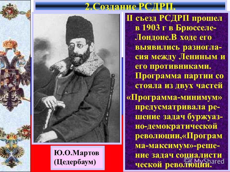 II съезд РСДРП прошел в 1903 г в Брюсселе- Лондоне.В ходе его выявились разногла- сия между Лениным и его противниками. Программа партии со стояла из двух частей «Программа-минимум» предусматривала ре- шение задач буржуаз- но-демократической революци