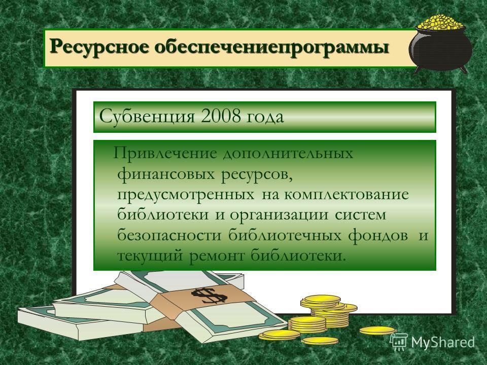 Ресурсное обеспечениепрограммы Субвенция 2008 года Привлечение дополнительных финансовых ресурсов, предусмотренных на комплектование библиотеки и организации систем безопасности библиотечных фондов и текущий ремонт библиотеки.