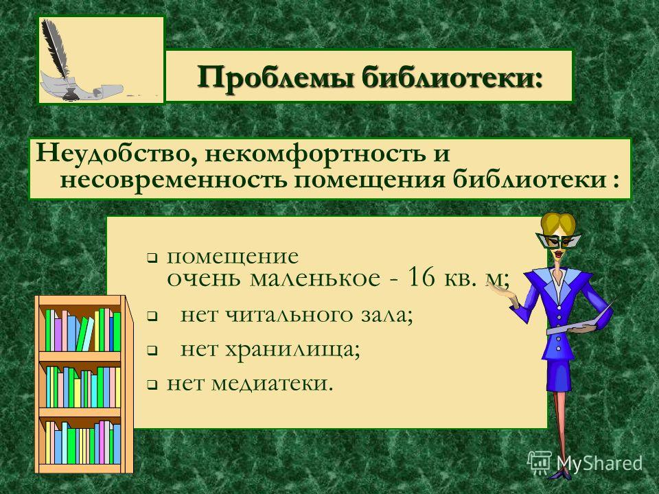 Проблемы библиотеки: Проблемы библиотеки: помещение очень маленькое - 16 кв. м; нет читального зала; нет хранилища; нет медиатеки. Неудобство, некомфортность и несовременность помещения библиотеки :
