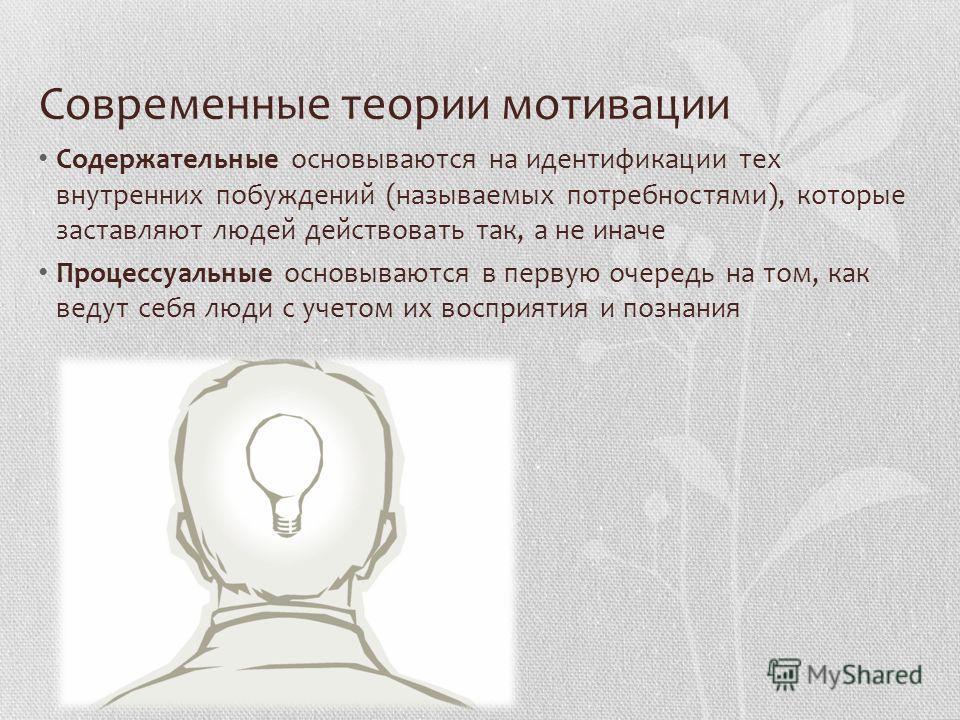 Современные теории мотивации Содержательные основываются на идентификации тех внутренних побуждений (называемых потребностями), которые заставляют людей действовать так, а не иначе Процессуальные основываются в первую очередь на том, как ведут себя л