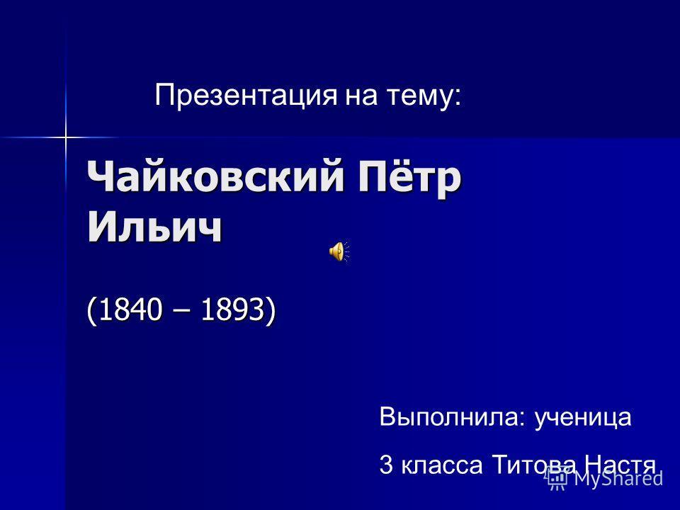Чайковский Пётр Ильич (1840 – 1893) Презентация на тему: Выполнила: ученица 3 класса Титова Настя